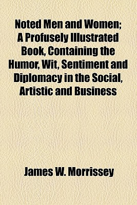Noted Men and Women; A Profusely Illustrated Book, Containing the Humor, Wit, Sentiment and Diplomacy in the Social, Artistic and Business Lives of Th